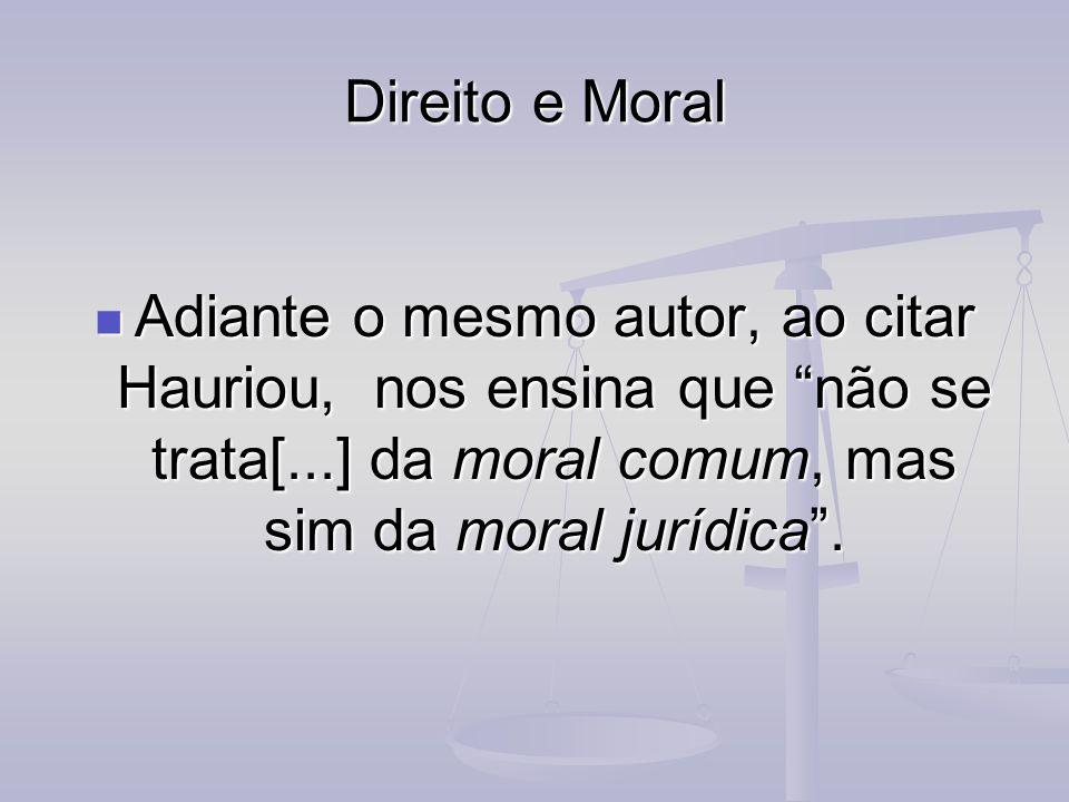 Direito e MoralAdiante o mesmo autor, ao citar Hauriou, nos ensina que não se trata[...] da moral comum, mas sim da moral jurídica .
